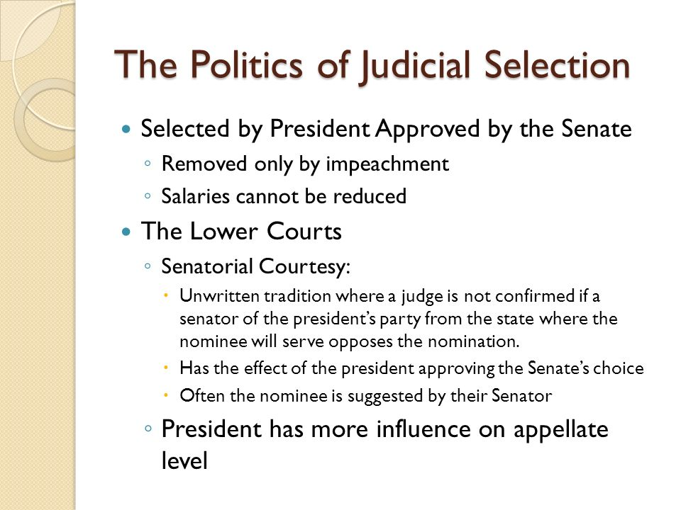 The Politics of Judicial Selection Selected by President Approved by the Senate ◦ Removed only by impeachment ◦ Salaries cannot be reduced The Lower Courts ◦ Senatorial Courtesy:  Unwritten tradition where a judge is not confirmed if a senator of the president's party from the state where the nominee will serve opposes the nomination.