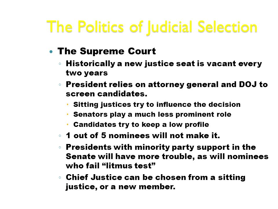 The Politics of Judicial Selection The Supreme Court ◦ Historically a new justice seat is vacant every two years ◦ President relies on attorney general and DOJ to screen candidates.