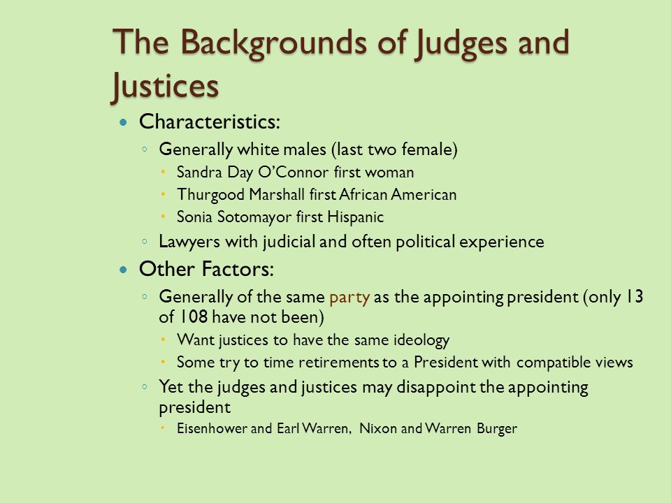 The Backgrounds of Judges and Justices Characteristics: ◦ Generally white males (last two female)  Sandra Day O'Connor first woman  Thurgood Marshall first African American  Sonia Sotomayor first Hispanic ◦ Lawyers with judicial and often political experience Other Factors: ◦ Generally of the same party as the appointing president (only 13 of 108 have not been)  Want justices to have the same ideology  Some try to time retirements to a President with compatible views ◦ Yet the judges and justices may disappoint the appointing president  Eisenhower and Earl Warren, Nixon and Warren Burger