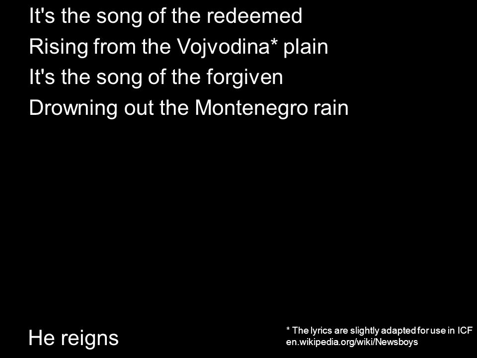 He reigns It's the song of the redeemed Rising from the Vojvodina ...