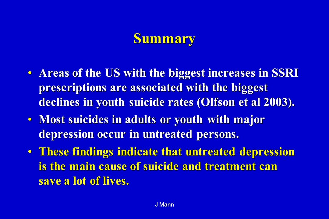 J Mann Summary Areas of the US with the biggest increases in SSRI prescriptions are associated with the biggest declines in youth suicide rates (Olfson et al 2003).Areas of the US with the biggest increases in SSRI prescriptions are associated with the biggest declines in youth suicide rates (Olfson et al 2003).