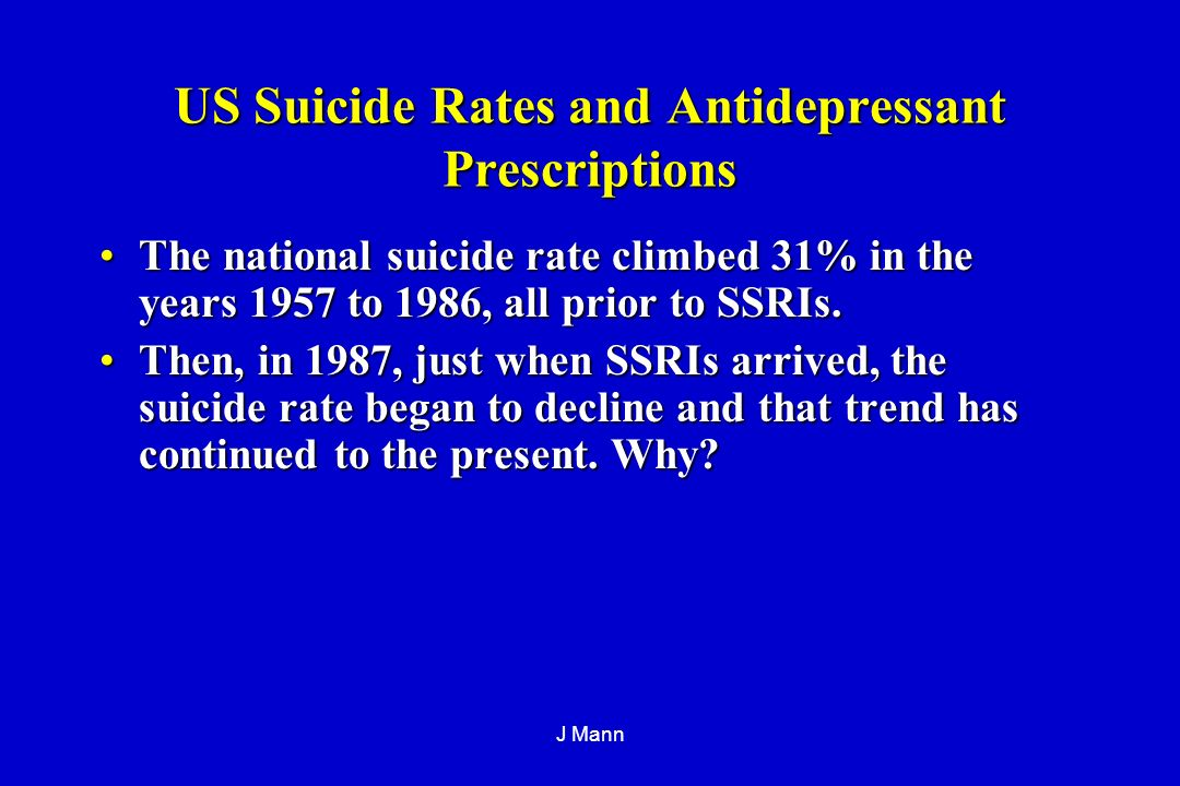 J Mann US Suicide Rates and Antidepressant Prescriptions The national suicide rate climbed 31% in the years 1957 to 1986, all prior to SSRIs.The national suicide rate climbed 31% in the years 1957 to 1986, all prior to SSRIs.