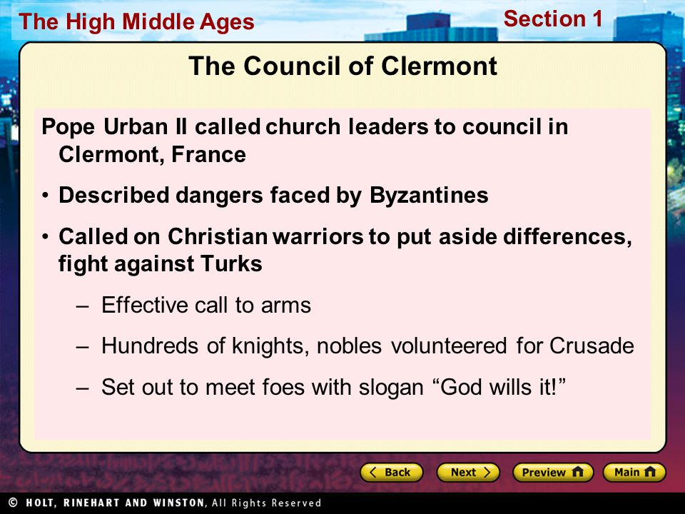Section 1 The High Middle Ages The Council of Clermont Pope Urban II called church leaders to council in Clermont, France Described dangers faced by Byzantines Called on Christian warriors to put aside differences, fight against Turks –Effective call to arms –Hundreds of knights, nobles volunteered for Crusade –Set out to meet foes with slogan God wills it!