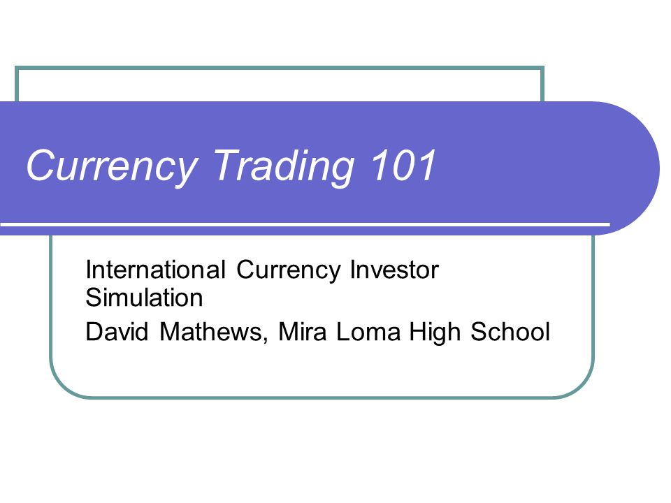 1 Currency Trading 101 International Investor Simulation David Mathews Mira Loma High School