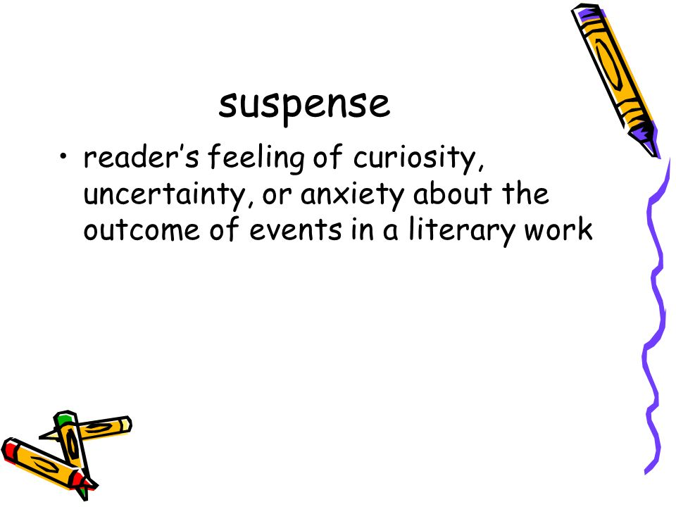 suspense reader's feeling of curiosity, uncertainty, or anxiety about the outcome of events in a literary work