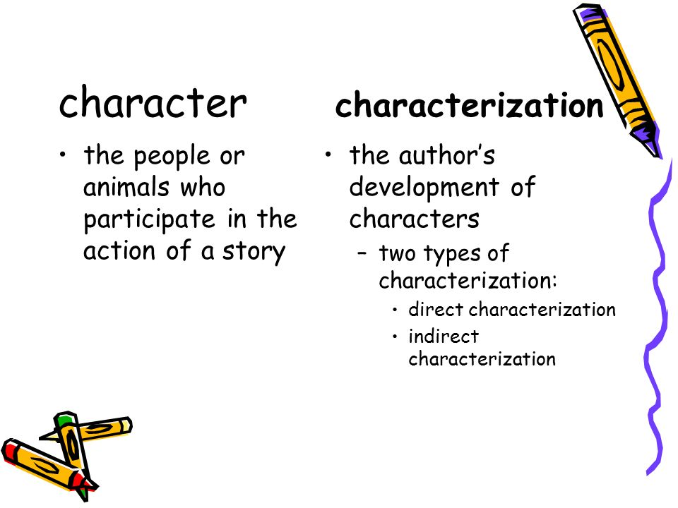 character characterization the people or animals who participate in the action of a story the author's development of characters –two types of characterization: direct characterization indirect characterization
