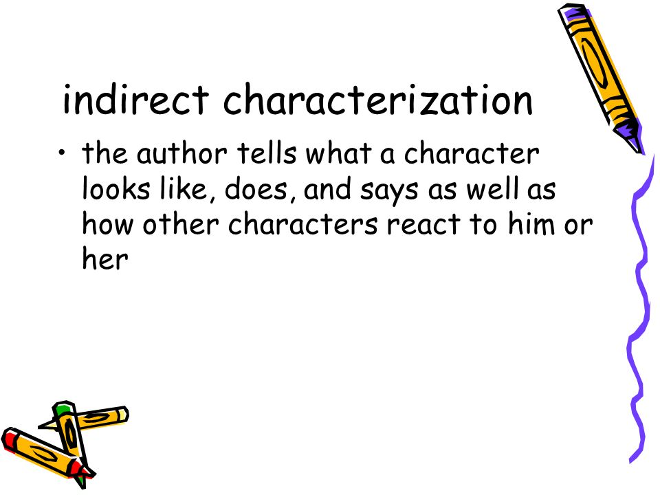 indirect characterization the author tells what a character looks like, does, and says as well as how other characters react to him or her