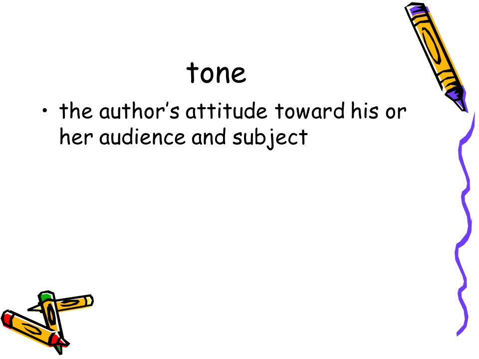 tone the author's attitude toward his or her audience and subject