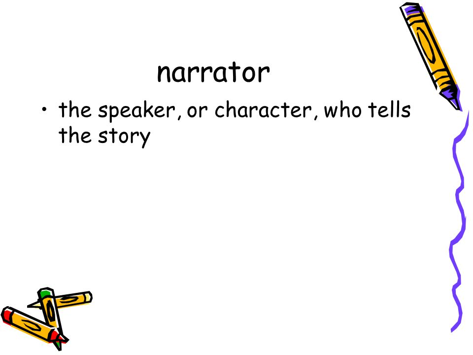 narrator the speaker, or character, who tells the story