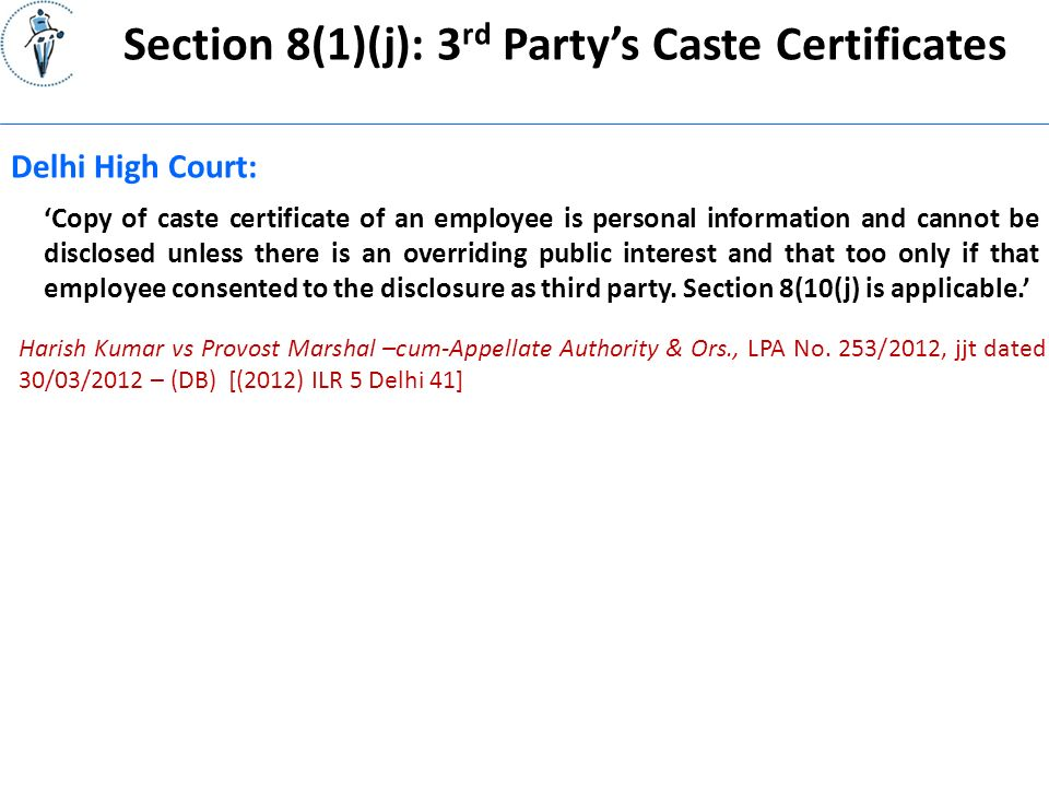Section 8(1)(j): 3 rd Party's Caste Certificates Delhi High Court: 'Copy of caste certificate of an employee is personal information and cannot be disclosed unless there is an overriding public interest and that too only if that employee consented to the disclosure as third party.