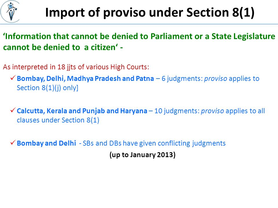 Import of proviso under Section 8(1) 'Information that cannot be denied to Parliament or a State Legislature cannot be denied to a citizen' - As interpreted in 18 jjts of various High Courts: Bombay, Delhi, Madhya Pradesh and Patna – 6 judgments: proviso applies to Section 8(1)(j) only] Calcutta, Kerala and Punjab and Haryana – 10 judgments: proviso applies to all clauses under Section 8(1) Bombay and Delhi - SBs and DBs have given conflicting judgments (up to January 2013)