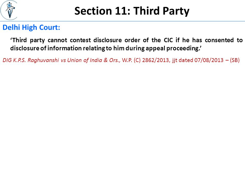 Section 11: Third Party Delhi High Court: 'Third party cannot contest disclosure order of the CIC if he has consented to disclosure of information relating to him during appeal proceeding.' DIG K.P.S.