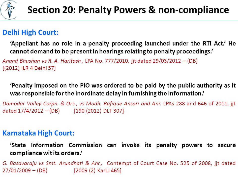 Section 20: Penalty Powers & non-compliance Delhi High Court: 'Appellant has no role in a penalty proceeding launched under the RTI Act.' He cannot demand to be present in hearings relating to penalty proceedings.' Anand Bhushan vs R.