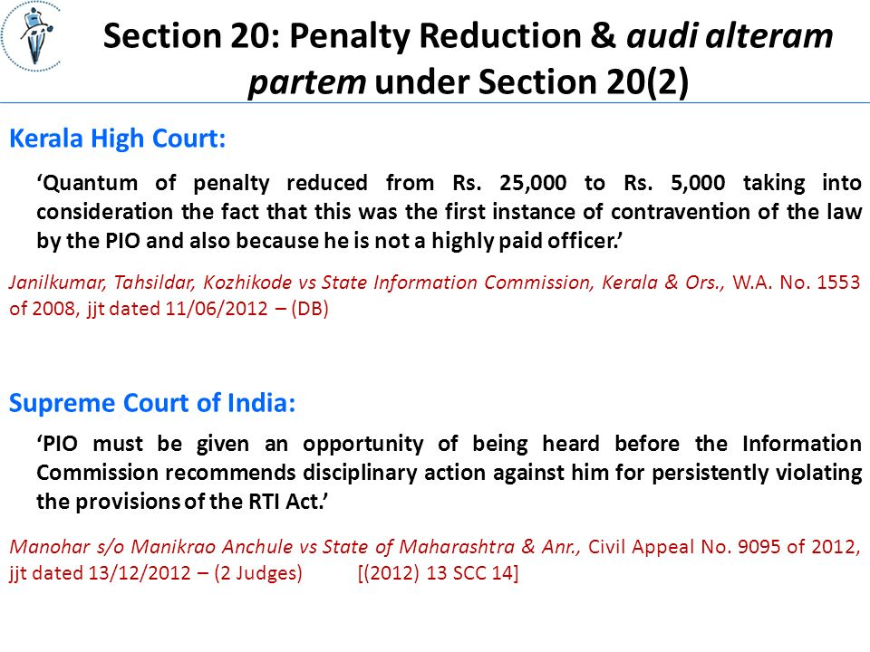 Section 20: Penalty Reduction & audi alteram partem under Section 20(2) Supreme Court of India: 'PIO must be given an opportunity of being heard before the Information Commission recommends disciplinary action against him for persistently violating the provisions of the RTI Act.' Janilkumar, Tahsildar, Kozhikode vs State Information Commission, Kerala & Ors., W.A.