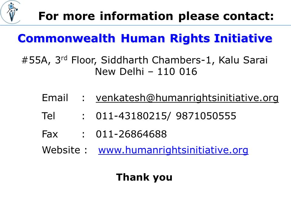 For more information please contact: Tel : / Website :   #55A, 3 rd Floor, Siddharth Chambers-1, Kalu Sarai New Delhi – Commonwealth Human Rights Initiative Fax : Thank you