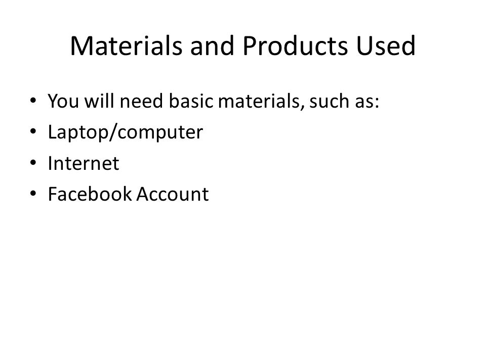 Materials and Products Used You will need basic materials, such as: Laptop/computer Internet Facebook Account