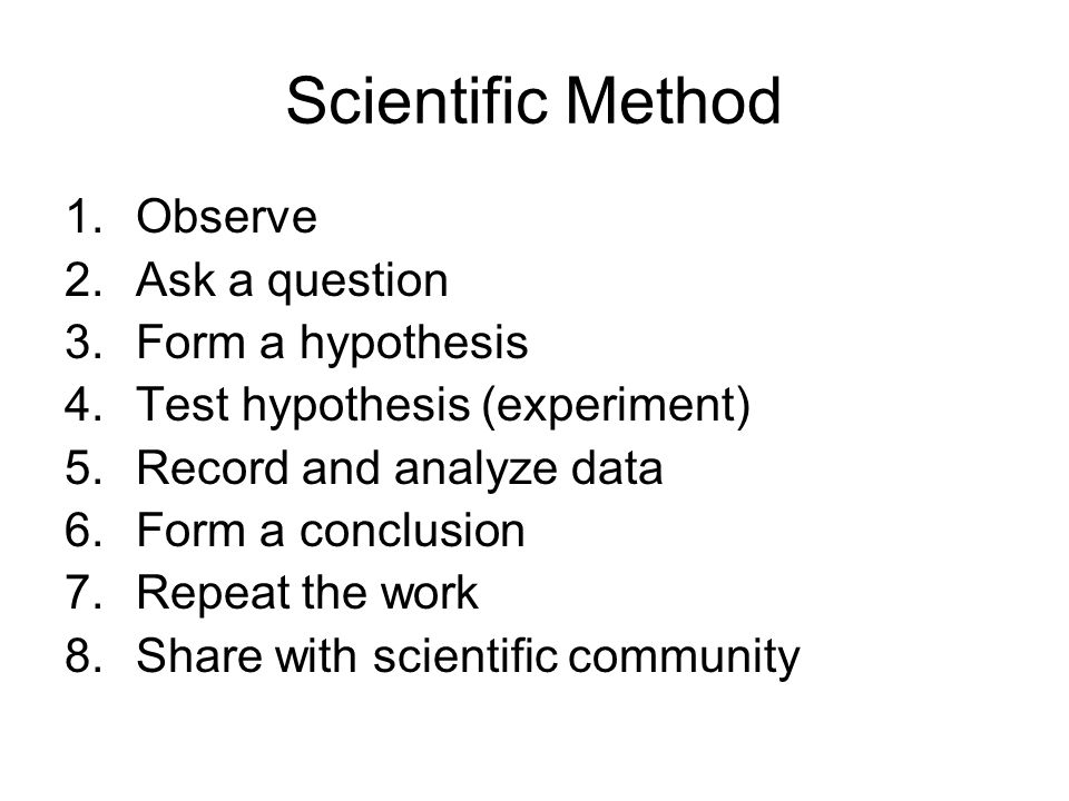 Scientific Method 1.Observe 2.Ask a question 3.Form a hypothesis 4.Test hypothesis (experiment) 5.Record and analyze data 6.Form a conclusion 7.Repeat the work 8.Share with scientific community
