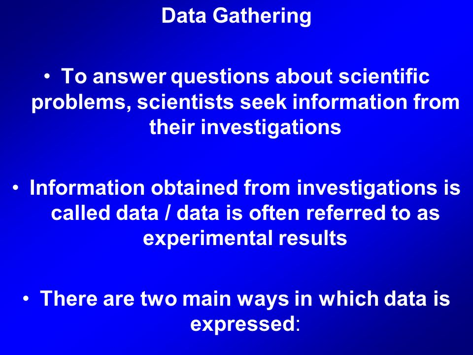 Data Gathering To answer questions about scientific problems, scientists seek information from their investigations Information obtained from investigations is called data / data is often referred to as experimental results There are two main ways in which data is expressed: