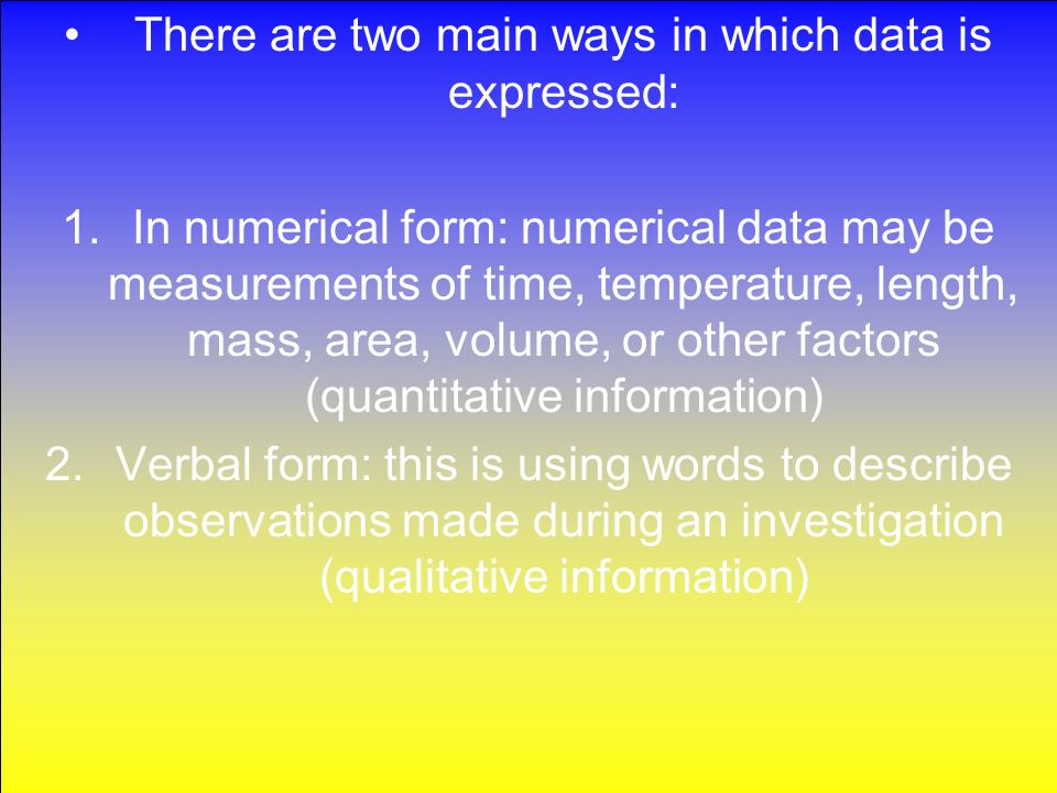 1.In numerical form: numerical data may be measurements of time, temperature, length, mass, area, volume, or other factors (quantitative information) 2.Verbal form: this is using words to describe observations made during an investigation (qualitative information)