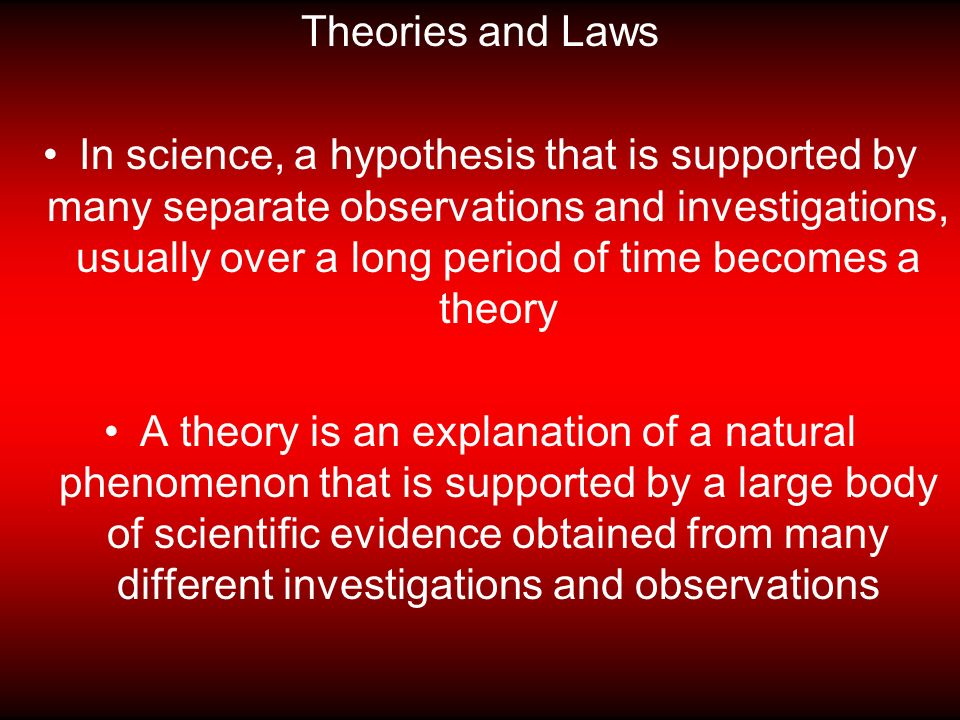Theories and Laws In science, a hypothesis that is supported by many separate observations and investigations, usually over a long period of time becomes a theory A theory is an explanation of a natural phenomenon that is supported by a large body of scientific evidence obtained from many different investigations and observations