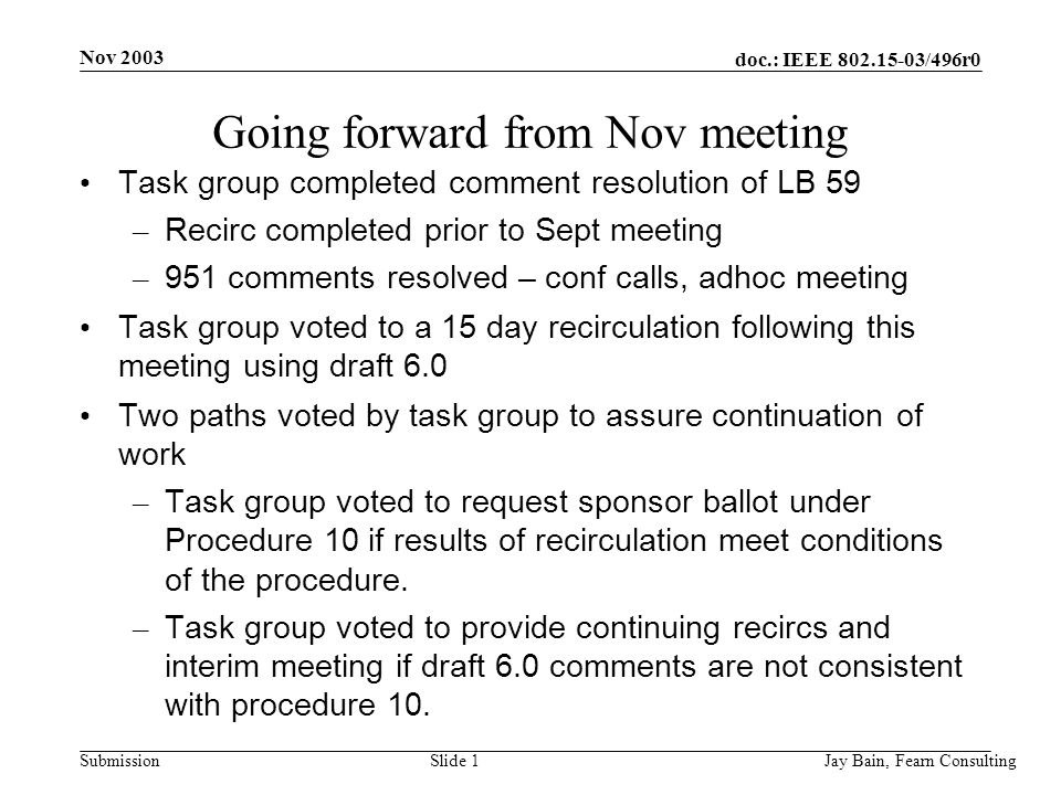Nov 2003 Jay Bain, Fearn ConsultingSlide 1 doc.: IEEE /496r0 Submission Going forward from Nov meeting Task group completed comment resolution of LB 59 – Recirc completed prior to Sept meeting – 951 comments resolved – conf calls, adhoc meeting Task group voted to a 15 day recirculation following this meeting using draft 6.0 Two paths voted by task group to assure continuation of work – Task group voted to request sponsor ballot under Procedure 10 if results of recirculation meet conditions of the procedure.