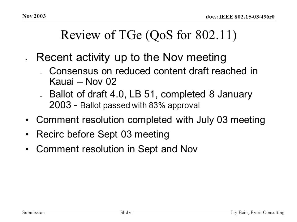 Nov 2003 Jay Bain, Fearn ConsultingSlide 1 doc.: IEEE /496r0 Submission Review of TGe (QoS for ) Recent activity up to the Nov meeting – Consensus on reduced content draft reached in Kauai – Nov 02 – Ballot of draft 4.0, LB 51, completed 8 January Ballot passed with 83% approval Comment resolution completed with July 03 meeting Recirc before Sept 03 meeting Comment resolution in Sept and Nov