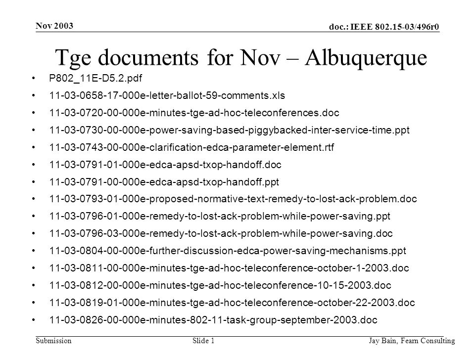 Nov 2003 Jay Bain, Fearn ConsultingSlide 1 doc.: IEEE /496r0 Submission Tge documents for Nov – Albuquerque P802_11E-D5.2.pdf e-letter-ballot-59-comments.xls e-minutes-tge-ad-hoc-teleconferences.doc e-power-saving-based-piggybacked-inter-service-time.ppt e-clarification-edca-parameter-element.rtf e-edca-apsd-txop-handoff.doc e-edca-apsd-txop-handoff.ppt e-proposed-normative-text-remedy-to-lost-ack-problem.doc e-remedy-to-lost-ack-problem-while-power-saving.ppt e-remedy-to-lost-ack-problem-while-power-saving.doc e-further-discussion-edca-power-saving-mechanisms.ppt e-minutes-tge-ad-hoc-teleconference-october doc e-minutes-tge-ad-hoc-teleconference doc e-minutes-tge-ad-hoc-teleconference-october doc e-minutes task-group-september-2003.doc