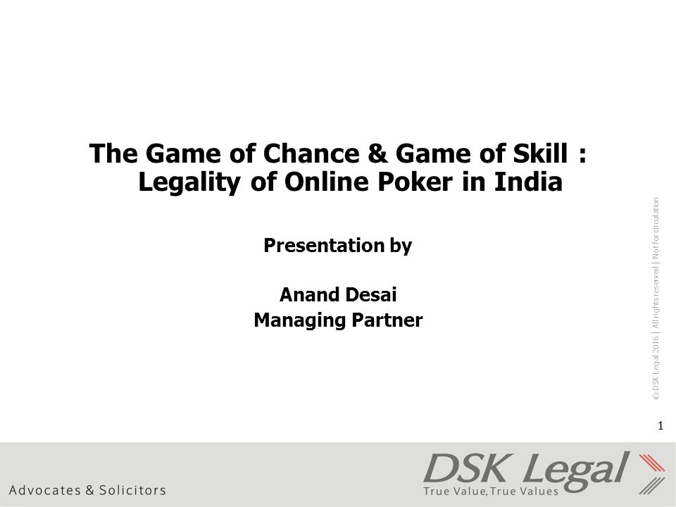 © DSK Legal 2016 │ All rights reserved │ Not for circulation 1 The Game of Chance & Game of Skill : Legality of Online Poker in India Presentation by Anand Desai Managing Partner 1