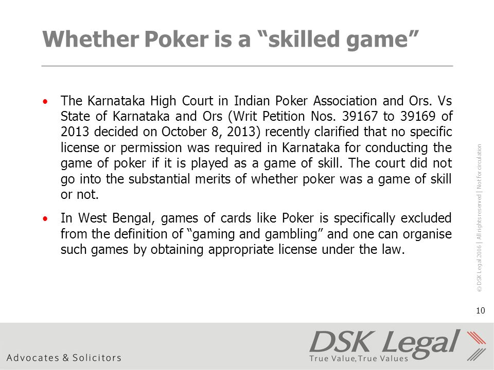 © DSK Legal 2016 │ All rights reserved │ Not for circulation 10 Whether Poker is a skilled game The Karnataka High Court in Indian Poker Association and Ors.