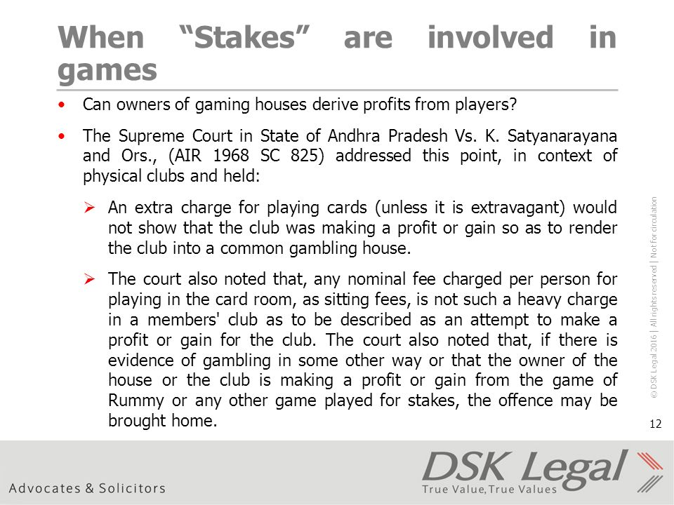 © DSK Legal 2016 │ All rights reserved │ Not for circulation 12 When Stakes are involved in games Can owners of gaming houses derive profits from players.