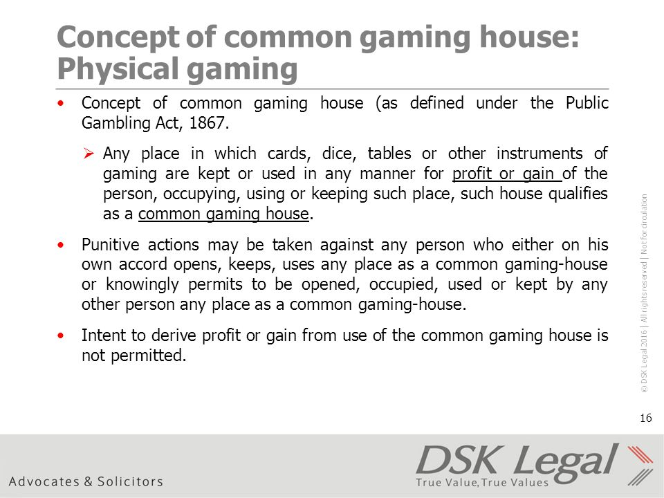 © DSK Legal 2016 │ All rights reserved │ Not for circulation 16 Concept of common gaming house: Physical gaming Concept of common gaming house (as defined under the Public Gambling Act, 1867.