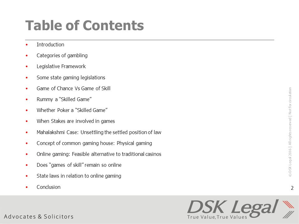 © DSK Legal 2016 │ All rights reserved │ Not for circulation 2 Table of Contents Introduction Categories of gambling Legislative Framework Some state gaming legislations Game of Chance Vs Game of Skill Rummy a Skilled Game Whether Poker a Skilled Game When Stakes are involved in games Mahalakshmi Case: Unsettling the settled position of law Concept of common gaming house: Physical gaming Online gaming: Feasible alternative to traditional casinos Does games of skill remain so online State laws in relation to online gaming Conclusion