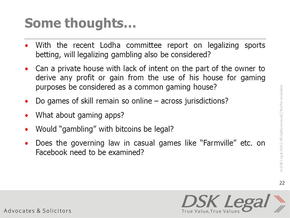 © DSK Legal 2016 │ All rights reserved │ Not for circulation 22 Some thoughts… With the recent Lodha committee report on legalizing sports betting, will legalizing gambling also be considered.