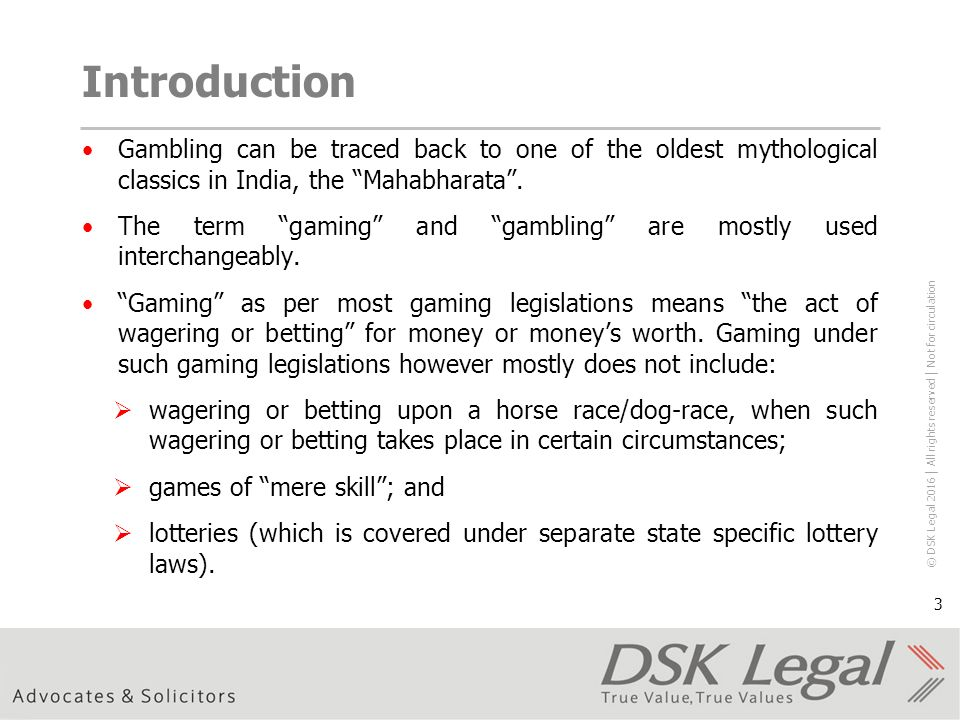 © DSK Legal 2016 │ All rights reserved │ Not for circulation 3 Introduction Gambling can be traced back to one of the oldest mythological classics in India, the Mahabharata .