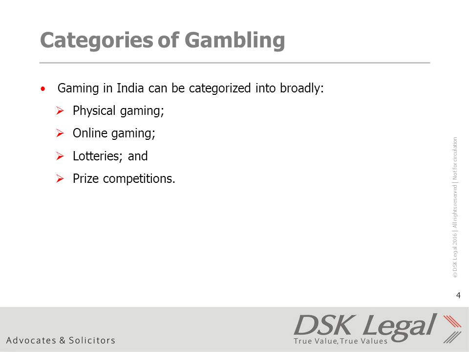 © DSK Legal 2016 │ All rights reserved │ Not for circulation 4 Categories of Gambling Gaming in India can be categorized into broadly:  Physical gaming;  Online gaming;  Lotteries; and  Prize competitions.