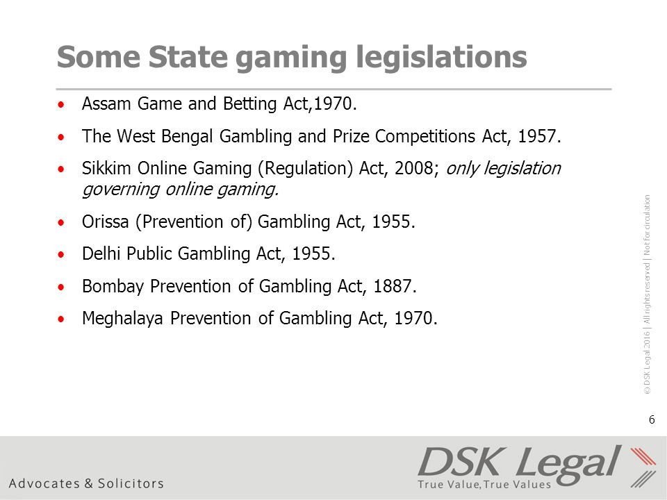 © DSK Legal 2016 │ All rights reserved │ Not for circulation 6 Some State gaming legislations Assam Game and Betting Act,1970.