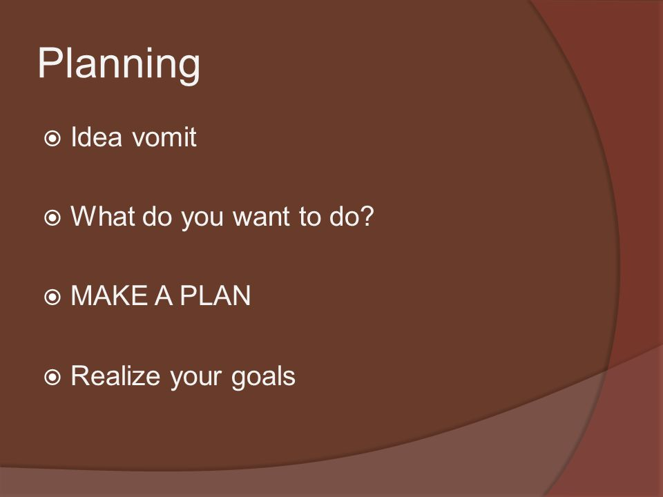 Planning  Idea vomit  What do you want to do  MAKE A PLAN  Realize your goals