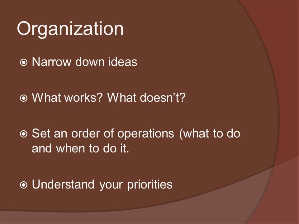 Organization  Narrow down ideas  What works. What doesn't.