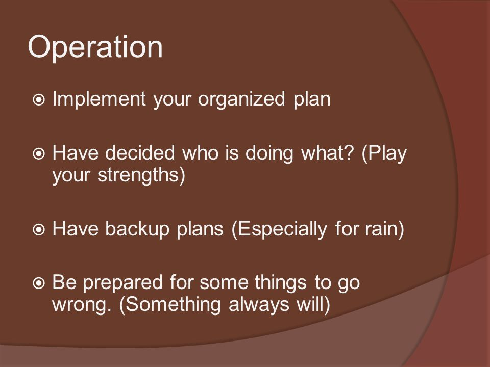 Operation  Implement your organized plan  Have decided who is doing what.