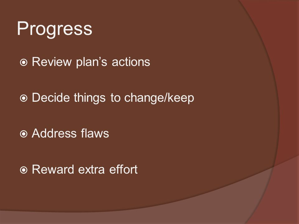 Progress  Review plan's actions  Decide things to change/keep  Address flaws  Reward extra effort