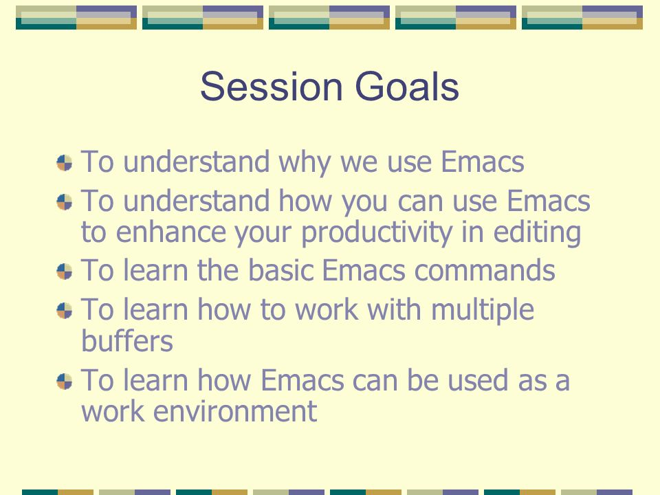 Use a Real Editor! Using Emacs  Session Goals To understand why we