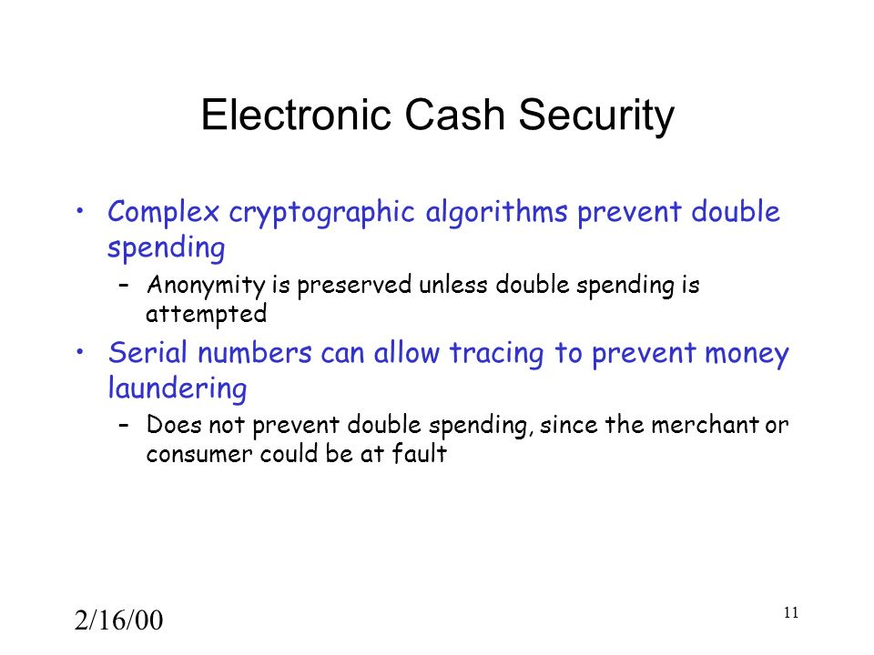 2/16/00 11 Electronic Cash Security Complex cryptographic algorithms prevent double spending –Anonymity is preserved unless double spending is attempted Serial numbers can allow tracing to prevent money laundering –Does not prevent double spending, since the merchant or consumer could be at fault