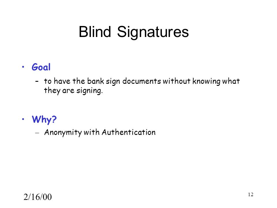 2/16/00 12 Blind Signatures Goal –to have the bank sign documents without knowing what they are signing.
