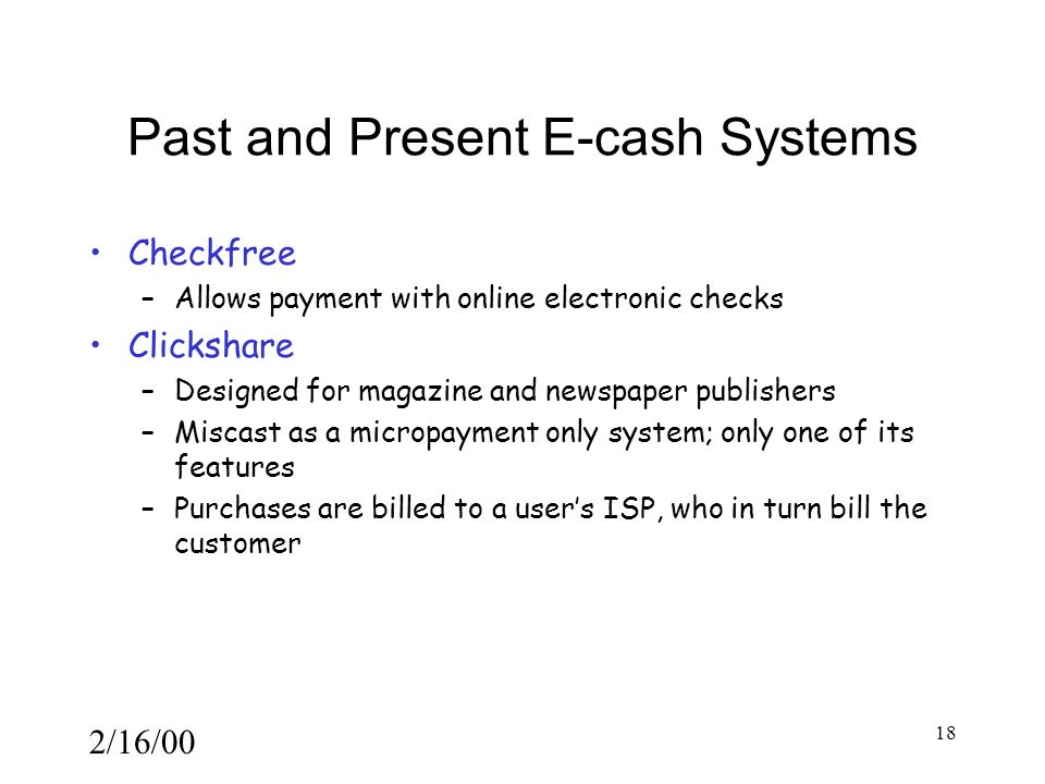 2/16/00 18 Past and Present E-cash Systems Checkfree –Allows payment with online electronic checks Clickshare –Designed for magazine and newspaper publishers –Miscast as a micropayment only system; only one of its features –Purchases are billed to a user's ISP, who in turn bill the customer