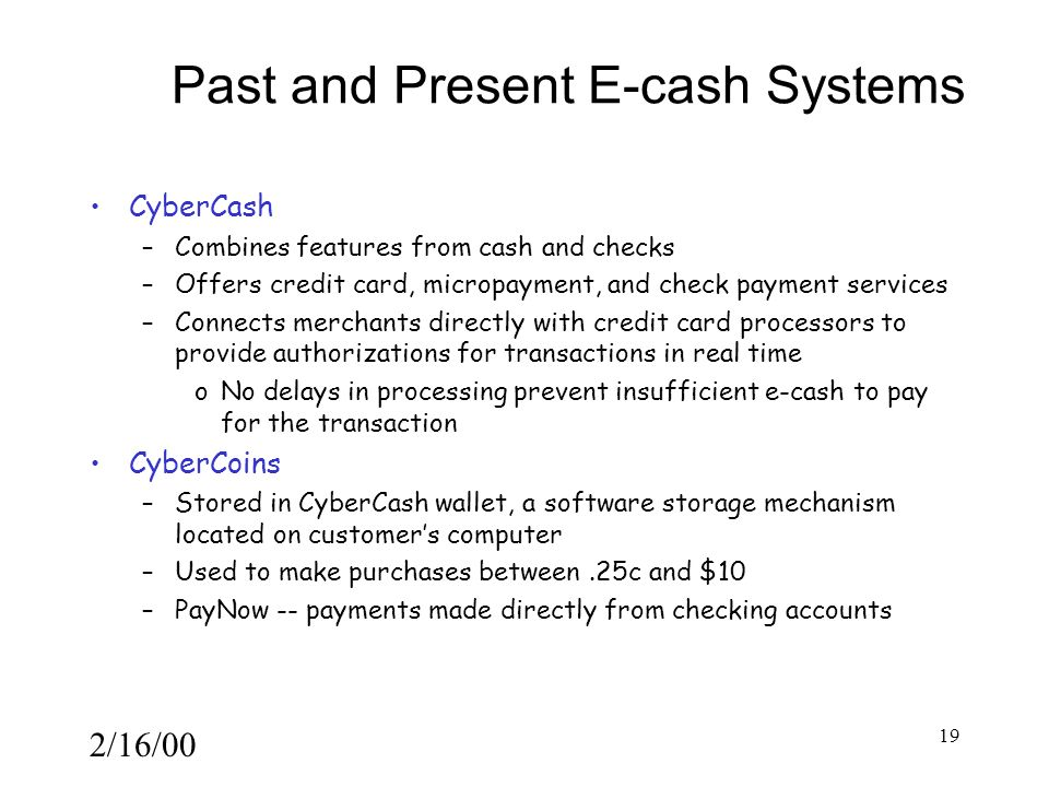 2/16/00 19 Past and Present E-cash Systems CyberCash –Combines features from cash and checks –Offers credit card, micropayment, and check payment services –Connects merchants directly with credit card processors to provide authorizations for transactions in real time oNo delays in processing prevent insufficient e-cash to pay for the transaction CyberCoins –Stored in CyberCash wallet, a software storage mechanism located on customer's computer –Used to make purchases between.25c and $10 –PayNow -- payments made directly from checking accounts