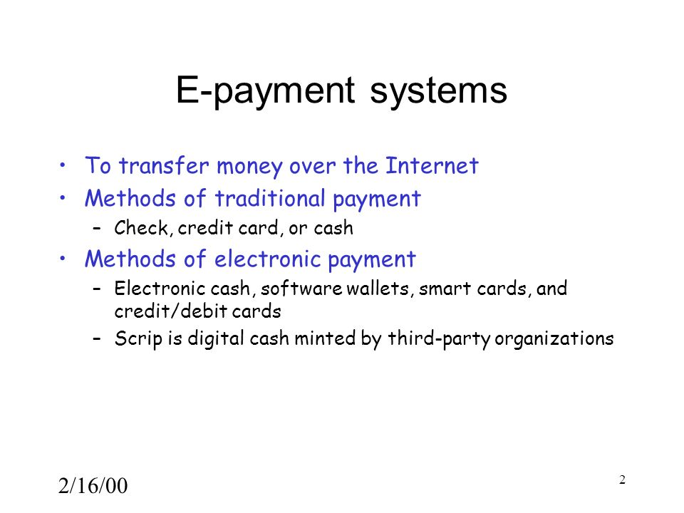 2/16/00 2 E-payment systems To transfer money over the Internet Methods of traditional payment –Check, credit card, or cash Methods of electronic payment –Electronic cash, software wallets, smart cards, and credit/debit cards –Scrip is digital cash minted by third-party organizations