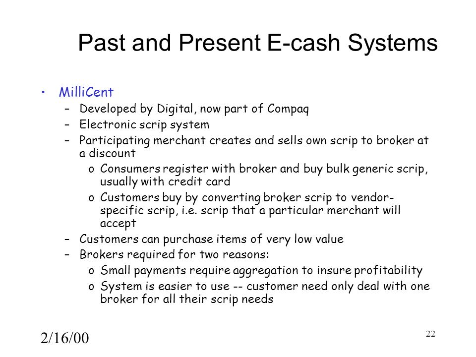 2/16/00 22 Past and Present E-cash Systems MilliCent –Developed by Digital, now part of Compaq –Electronic scrip system –Participating merchant creates and sells own scrip to broker at a discount oConsumers register with broker and buy bulk generic scrip, usually with credit card oCustomers buy by converting broker scrip to vendor- specific scrip, i.e.