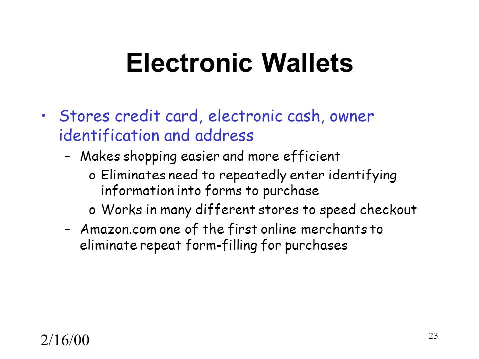 2/16/00 23 Electronic Wallets Stores credit card, electronic cash, owner identification and address –Makes shopping easier and more efficient oEliminates need to repeatedly enter identifying information into forms to purchase oWorks in many different stores to speed checkout –Amazon.com one of the first online merchants to eliminate repeat form-filling for purchases