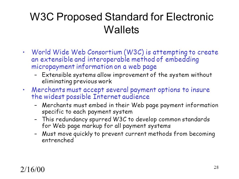 2/16/00 28 W3C Proposed Standard for Electronic Wallets World Wide Web Consortium (W3C) is attempting to create an extensible and interoperable method of embedding micropayment information on a web page –Extensible systems allow improvement of the system without eliminating previous work Merchants must accept several payment options to insure the widest possible Internet audience –Merchants must embed in their Web page payment information specific to each payment system –This redundancy spurred W3C to develop common standards for Web page markup for all payment systems –Must move quickly to prevent current methods from becoming entrenched