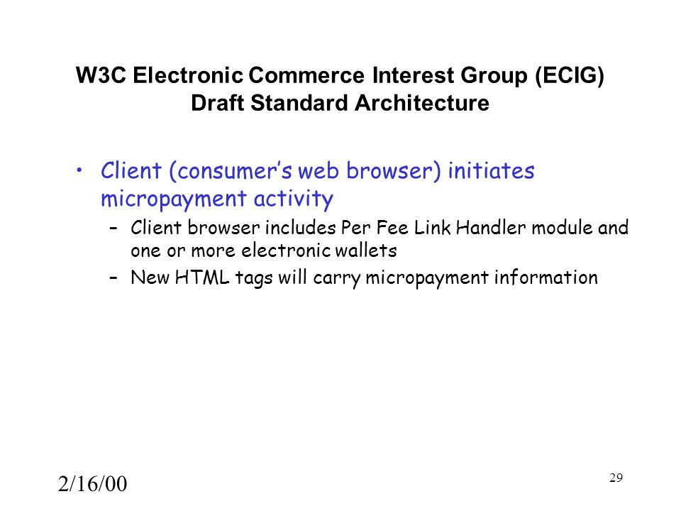 2/16/00 29 W3C Electronic Commerce Interest Group (ECIG) Draft Standard Architecture Client (consumer's web browser) initiates micropayment activity –Client browser includes Per Fee Link Handler module and one or more electronic wallets –New HTML tags will carry micropayment information